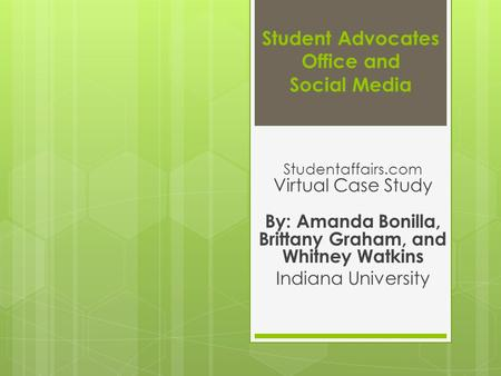 Student Advocates Office and Social Media Studentaffairs.com Virtual Case Study By: Amanda Bonilla, Brittany Graham, and Whitney Watkins Indiana University.