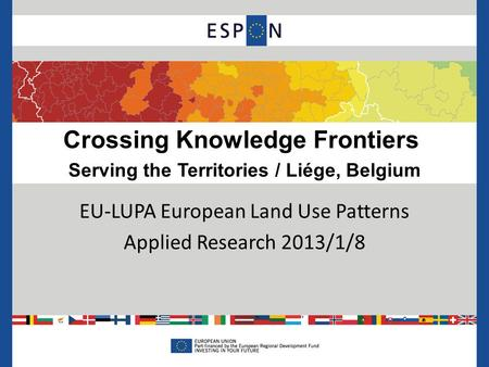 Crossing Knowledge Frontiers Serving the Territories / Liége, Belgium EU-LUPA European Land Use Patterns Applied Research 2013/1/8.