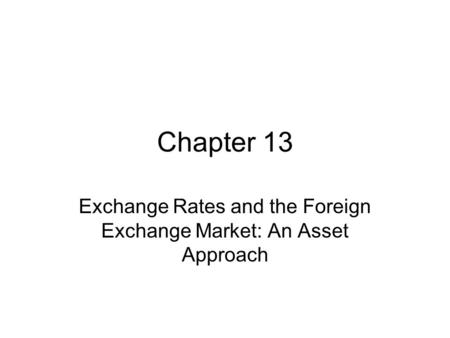 Chapter 13 Exchange <strong>Rates</strong> and the Foreign Exchange Market: An Asset Approach.