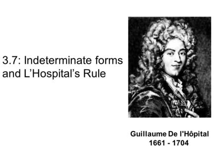 Guillaume De l'Hôpital 1661 - 1704 3.7: Indeterminate forms and L'Hospital's Rule.