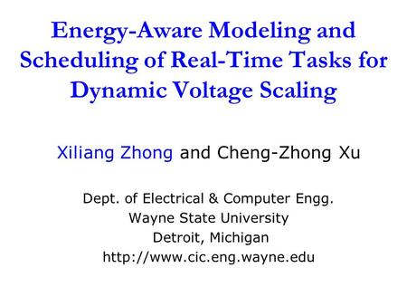 Energy-Aware Modeling and Scheduling of Real-Time Tasks for Dynamic Voltage Scaling Xiliang Zhong and Cheng-Zhong Xu Dept. of Electrical & Computer Engg.