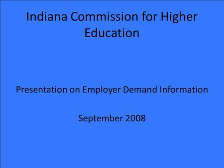 Indiana Commission for Higher Education Presentation on Employer Demand Information September 2008.