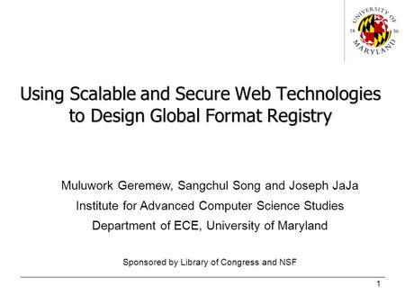 1 Using Scalable and Secure Web Technologies to Design Global Format Registry Muluwork Geremew, Sangchul Song and Joseph JaJa Institute for Advanced Computer.