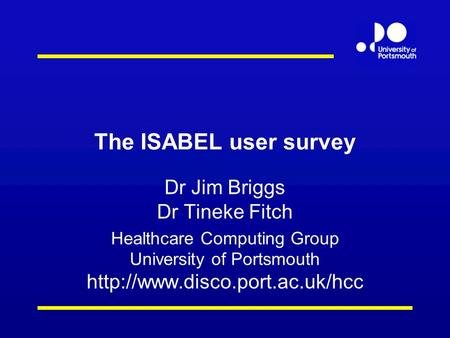 The ISABEL user survey Dr Jim Briggs Dr Tineke Fitch Healthcare Computing Group University of Portsmouth