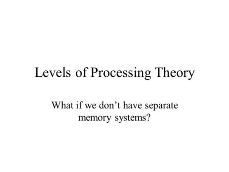 Levels of Processing Theory What if we don't have separate memory systems?