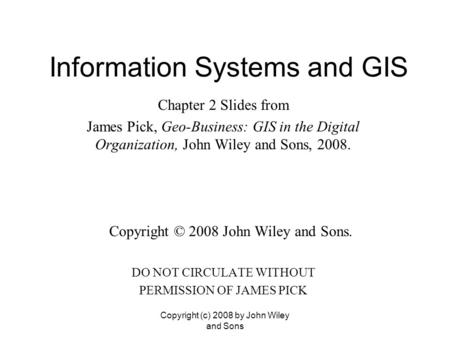 Information Systems and GIS Chapter 2 Slides from James Pick, Geo-Business: GIS in the Digital Organization, John Wiley and Sons, 2008. Copyright © 2008.