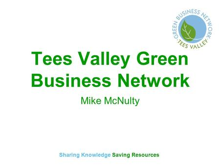 Sharing Knowledge Saving Resources Tees Valley Green Business Network Mike McNulty.