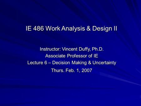 Instructor: Vincent Duffy, Ph.D. Associate Professor of IE Lecture 6 – Decision Making & Uncertainty Thurs. Feb. 1, 2007 IE 486 Work Analysis & Design.