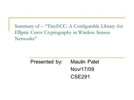 "Summary of – ""TinyECC: A Configurable Library for Elliptic Curve Cryptography in Wireless Sensor Networks"" Presented by: Maulin Patel Nov/17/09 CSE291."