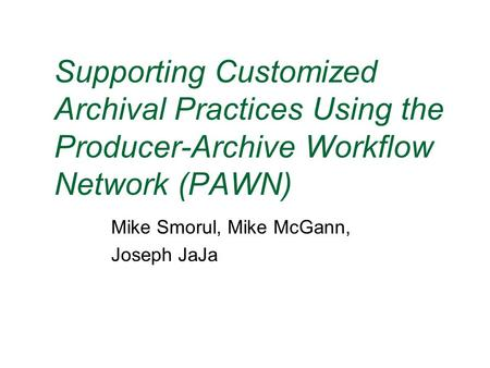 Supporting Customized Archival Practices Using the Producer-Archive Workflow Network (PAWN) Mike Smorul, Mike McGann, Joseph JaJa.