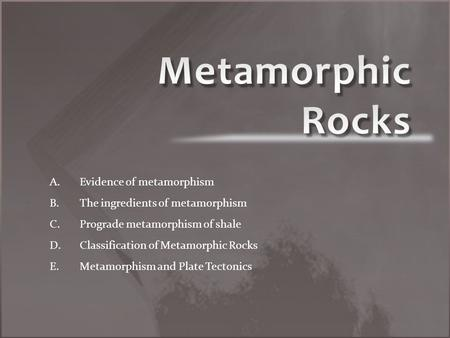 A. A.Evidence of metamorphism B. B.The ingredients of metamorphism C. C.Prograde metamorphism of shale D. D.Classification of Metamorphic Rocks E. E.Metamorphism.