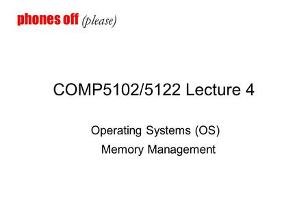 COMP5102/5122 Lecture 4 Operating Systems (OS) Memory Management phones off (please)