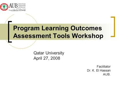 Program Learning Outcomes Assessment Tools Workshop Qatar University April 27, 2008 Facilitator Dr. K. El Hassan AUB.