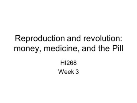 Reproduction and revolution: money, medicine, and the Pill HI268 Week 3.