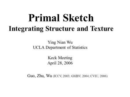 Primal Sketch Integrating Structure and Texture Ying Nian Wu UCLA Department of Statistics Keck Meeting April 28, 2006 Guo, Zhu, Wu (ICCV, 2003; GMBV,