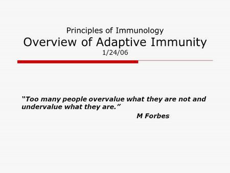 "Principles of Immunology Overview of Adaptive Immunity 1/24/06 ""Too many people overvalue what they are not and undervalue what they are."" M Forbes."