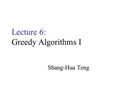 Lecture 6: Greedy Algorithms I Shang-Hua Teng. Optimization Problems A problem that may have many feasible solutions. Each solution has a value In maximization.