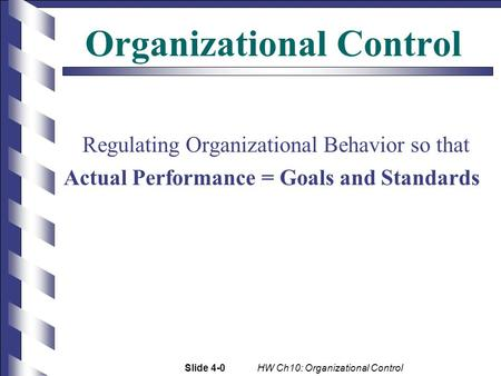 Slide 4-0 HW Ch10: Organizational Control Organizational Control Regulating Organizational Behavior so that Actual Performance = Goals and Standards.