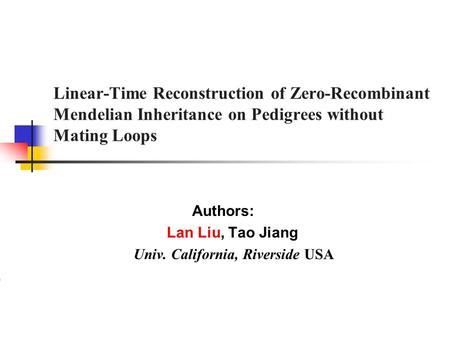 Linear-Time Reconstruction of Zero-Recombinant Mendelian Inheritance on Pedigrees without Mating Loops Authors: Lan Liu, Tao Jiang Univ. California, Riverside.