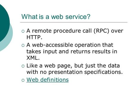 What is a web service?  A remote procedure call (RPC) over HTTP.  A web-accessible operation that takes input and returns results in XML.  Like a web.