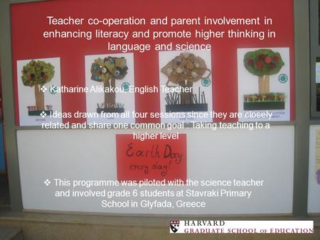 Teacher co-operation and parent involvement in enhancing literacy and promote higher thinking in language and science  Katharine Alikakou, English Teacher.