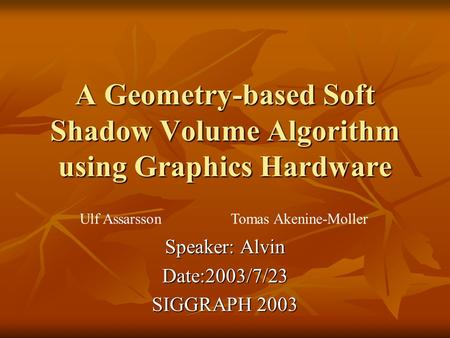 A Geometry-based Soft Shadow Volume Algorithm using Graphics Hardware Speaker: Alvin Date:2003/7/23 SIGGRAPH 2003 Ulf Assarsson Tomas Akenine-Moller.