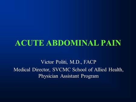 ACUTE ABDOMINAL PAIN Victor Politi, M.D., FACP Medical Director, SVCMC School of Allied Health, Physician Assistant Program.