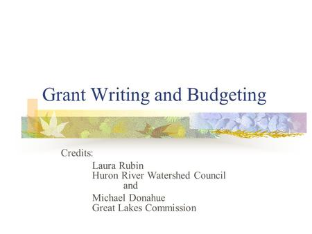 Grant Writing and Budgeting Credits: Laura Rubin Huron River Watershed Council and Michael Donahue Great Lakes Commission.
