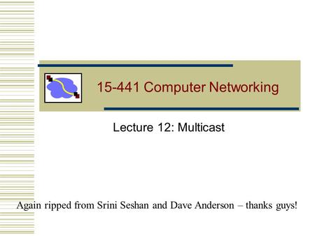 15-441 Computer Networking Lecture 12: Multicast Again ripped from Srini Seshan and Dave Anderson – thanks guys!