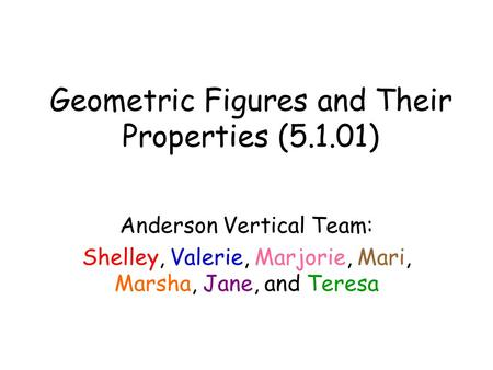 Geometric Figures and Their Properties (5.1.01) Anderson Vertical Team: Shelley, Valerie, Marjorie, Mari, Marsha, Jane, and Teresa.