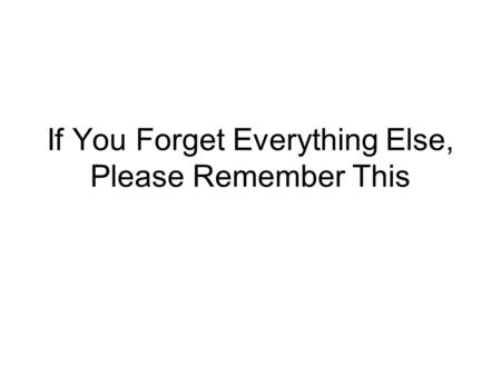 If You Forget Everything Else, Please Remember This.