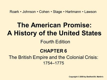 The American Promise: A History of the United States Fourth Edition CHAPTER 6 The British Empire and the Colonial Crisis: 1754–1775 Copyright © 2009 by.