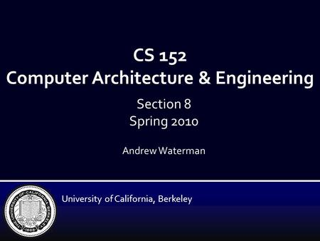 CS 152 Computer Architecture & Engineering Andrew Waterman University of California, Berkeley Section 8 Spring 2010.