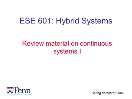 Spring semester 2006 ESE 601: Hybrid Systems Review material on continuous systems I.