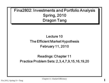 1 Fin 2802, Spring 10 - Tang Chapter 11: Market Efficiency Fina2802: Investments and Portfolio Analysis Spring, 2010 Dragon Tang Lecture 10 The Efficient.
