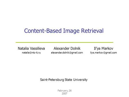 February, 26 2007 Content-Based Image Retrieval Saint-Petersburg State University Natalia Vassilieva Il'ya Markov