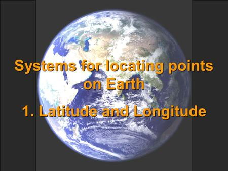 Systems for locating points on Earth 1. Latitude and Longitude