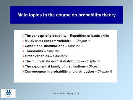 Probability theory 2011 Main topics in the course on probability theory  The concept of probability – Repetition of basic skills  Multivariate random.