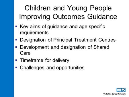 Children and Young People Improving Outcomes Guidance  Key aims of guidance and age specific requirements  Designation of Principal Treatment Centres.