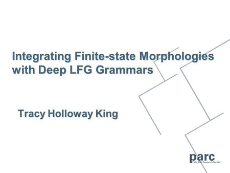 Integrating Finite-state Morphologies with Deep LFG Grammars Tracy Holloway King.