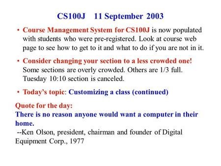 CS100J 11 September 2003 Course Management System for CS100J is now populated with students who were pre-registered. Look at course web page to see how.
