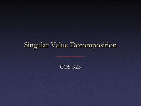 Singular Value Decomposition COS 323. Underconstrained Least Squares What if you have fewer data points than parameters in your function?What if you have.