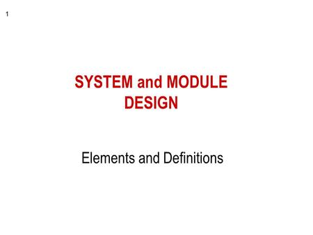 1 SYSTEM and MODULE DESIGN Elements and Definitions.