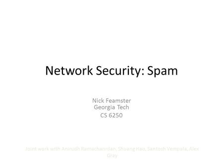 Network Security: Spam Nick Feamster Georgia Tech CS 6250 Joint work with Anirudh Ramachanrdan, Shuang Hao, Santosh Vempala, Alex Gray.