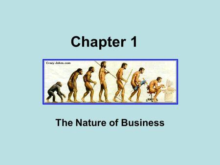 Chapter 1 The Nature of Business. What's so good about business?