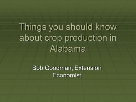 Things you should know about crop production in Alabama Bob Goodman, Extension Economist.
