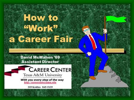 "How to ""Work"" a Career Fair  209 Koldus 845-5139 David McMahon '69 Assistant Director."