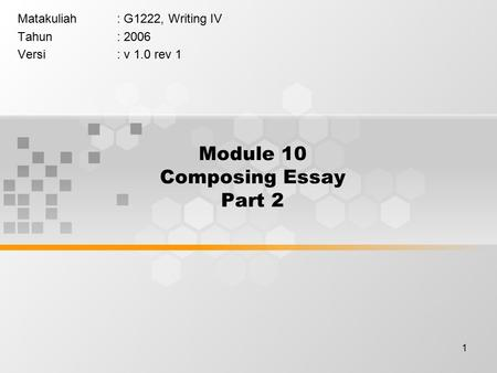 1 Module 10 Composing Essay Part 2 Matakuliah: G1222, Writing IV Tahun: 2006 Versi: v 1.0 rev 1.