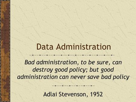 Data Administration Bad administration, to be sure, can destroy good policy; but good administration can never save bad policy Adlai Stevenson, 1952.