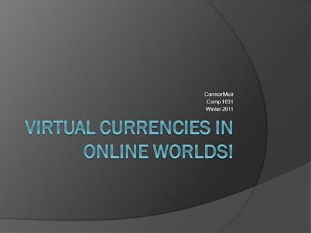 Connor Muir Comp 1631 Winter 2011. What is a Virtual Currency?  Virtual Currency is a type of money that is used to fuel the economy in online games,
